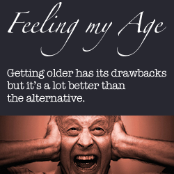 Feeling My Age. Getting older has its drawbacks - but it's a lot better than the alternative.